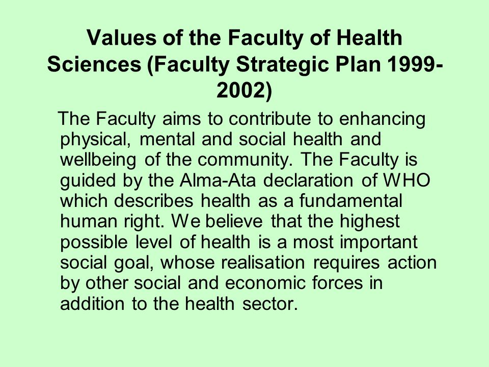 Values of the Faculty of Health Sciences (Faculty Strategic Plan 1999- 2002) The Faculty aims to contribute to enhancing physical, mental and social health and wellbeing of the community.