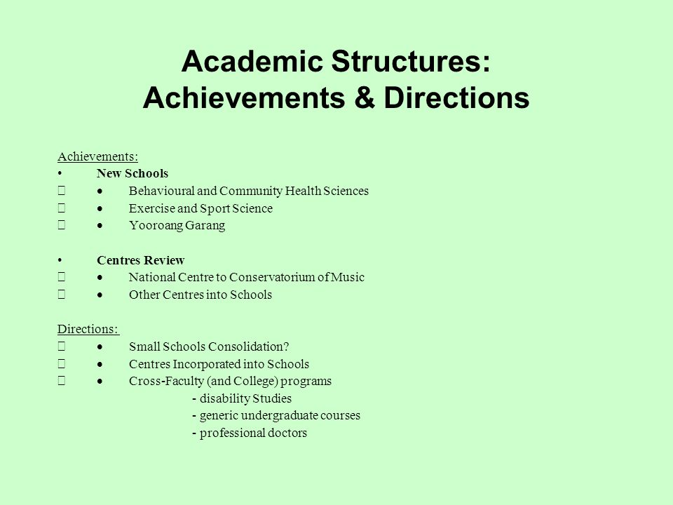 Academic Structures: Achievements & Directions Achievements: New Schools  Behavioural and Community Health Sciences  Exercise and Sport Science  Yooroang Garang Centres Review  National Centre to Conservatorium of Music  Other Centres into Schools Directions:  Small Schools Consolidation.