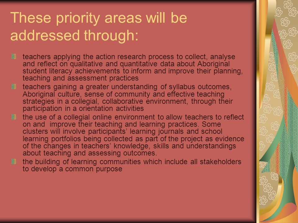 These priority areas will be addressed through: teachers applying the action research process to collect, analyse and reflect on qualitative and quantitative data about Aboriginal student literacy achievements to inform and improve their planning, teaching and assessment practices teachers gaining a greater understanding of syllabus outcomes, Aboriginal culture, sense of community and effective teaching strategies in a collegial, collaborative environment, through their participation in a orientation activities the use of a collegial online environment to allow teachers to reflect on and improve their teaching and learning practices.