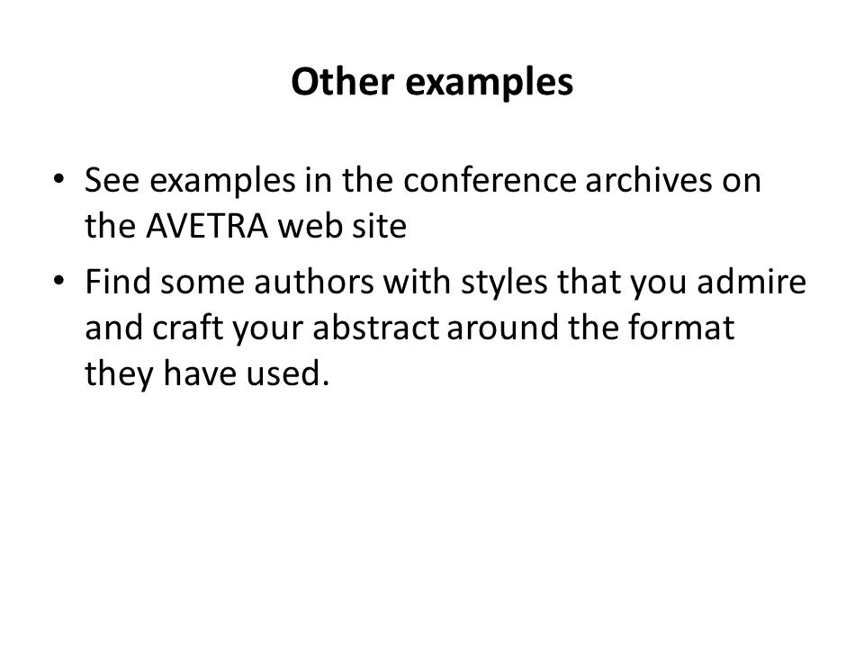 Other examples See examples in the conference archives on the AVETRA web site Find some authors with styles that you admire and craft your abstract ar