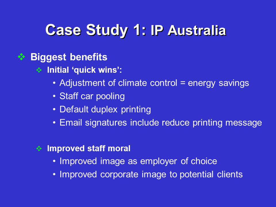 Case Study 1: IP Australia  Biggest benefits  Initial 'quick wins': Adjustment of climate control = energy savings Staff car pooling Default duplex printing Email signatures include reduce printing message  Improved staff moral Improved image as employer of choice Improved corporate image to potential clients