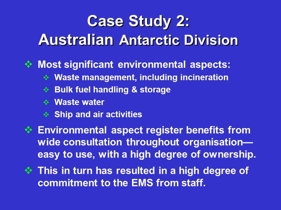 Case Study 2: Australian Antarctic Division  Most significant environmental aspects:  Waste management, including incineration  Bulk fuel handling & storage  Waste water  Ship and air activities  Environmental aspect register benefits from wide consultation throughout organisation— easy to use, with a high degree of ownership.