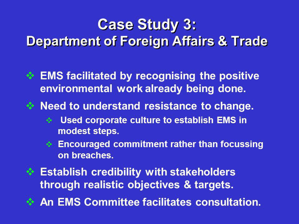 Case Study 3: Department of Foreign Affairs & Trade  EMS facilitated by recognising the positive environmental work already being done.