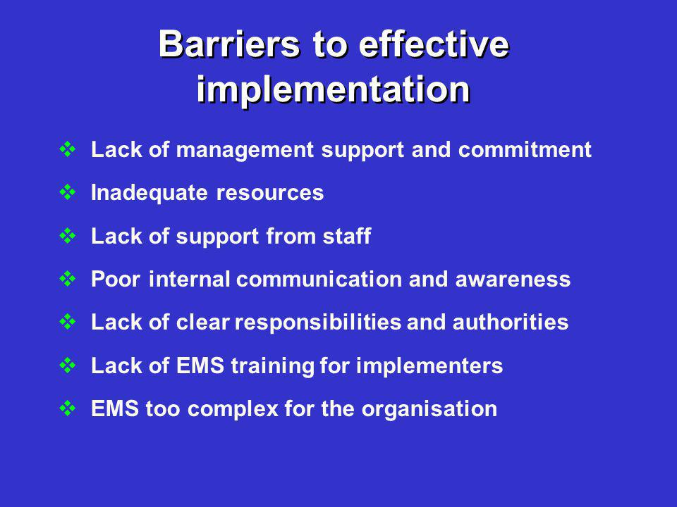 Barriers to effective implementation  Lack of management support and commitment  Inadequate resources  Lack of support from staff  Poor internal communication and awareness  Lack of clear responsibilities and authorities  Lack of EMS training for implementers  EMS too complex for the organisation