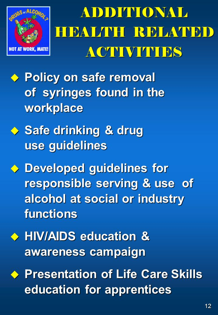 12 ADDITIONAL HEALTH RELATED ACTIVITIES  Policy on safe removal of syringes found in the workplace  Safe drinking & drug use guidelines  Developed