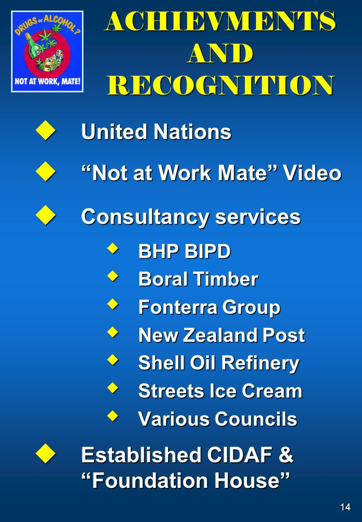 "14 ACHIEVMENTS AND RECOGNITION  United Nations  ""Not at Work Mate"" Video  Consultancy services  BHP BIPD  Boral Timber  Fonterra Group  New Zea"