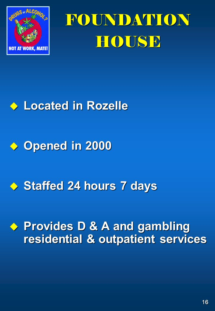 16 FOUNDATION HOUSE  Located in Rozelle  Opened in 2000  Staffed 24 hours 7 days  Provides D & A and gambling residential & outpatient services