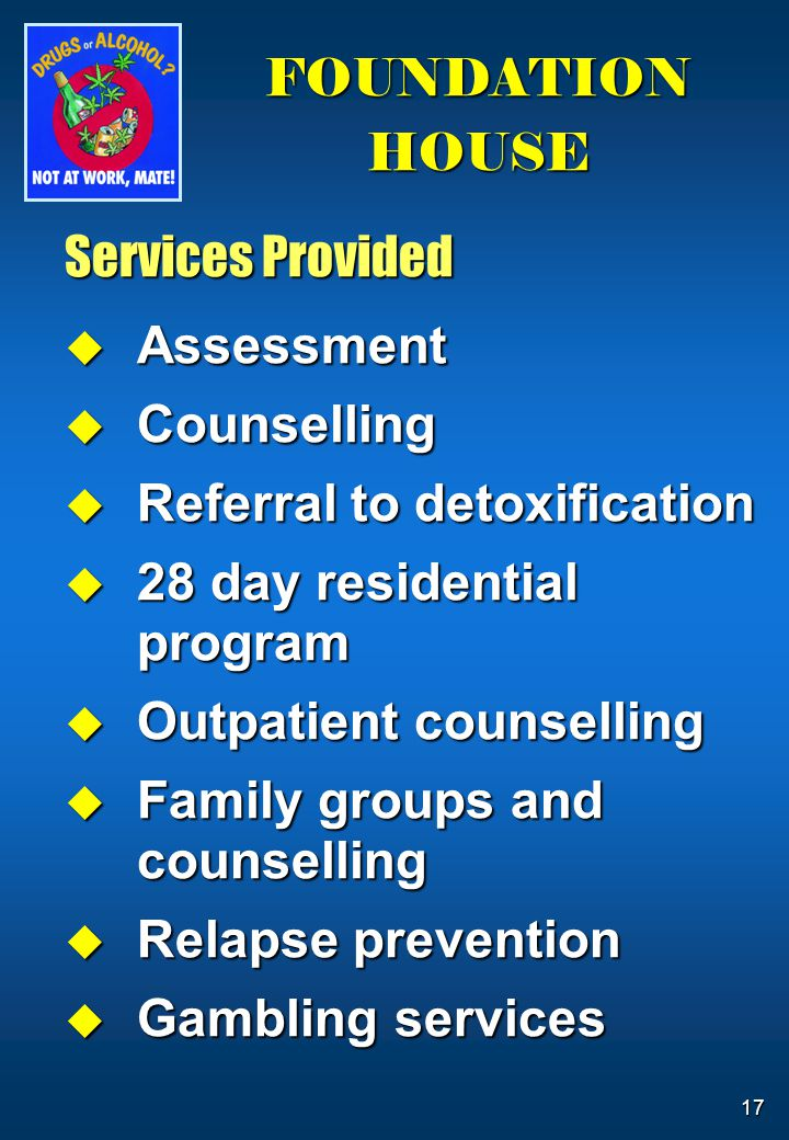 17 FOUNDATION HOUSE Services Provided  Assessment  Counselling  Referral to detoxification  28 day residential program  Outpatient counselling  Family groups and counselling  Relapse prevention  Gambling services