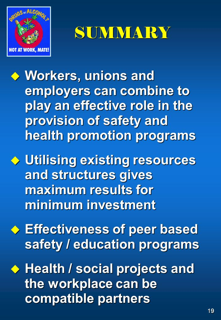 19 SUMMARY  Workers, unions and employers can combine to play an effective role in the provision of safety and health promotion programs  Utilising