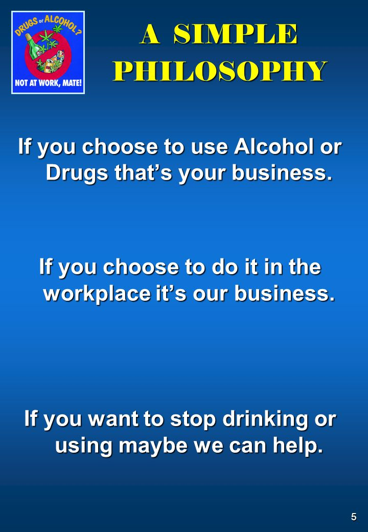 5 A SIMPLE PHILOSOPHY If you choose to use Alcohol or Drugs that's your business. If you choose to do it in the workplace it's our business. If you wa