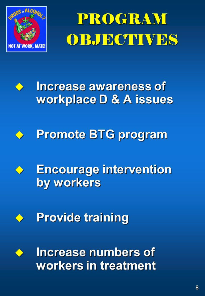 8  Increase awareness of workplace D & A issues  Promote BTG program  Encourage intervention by workers  Provide training  Increase numbers of wo