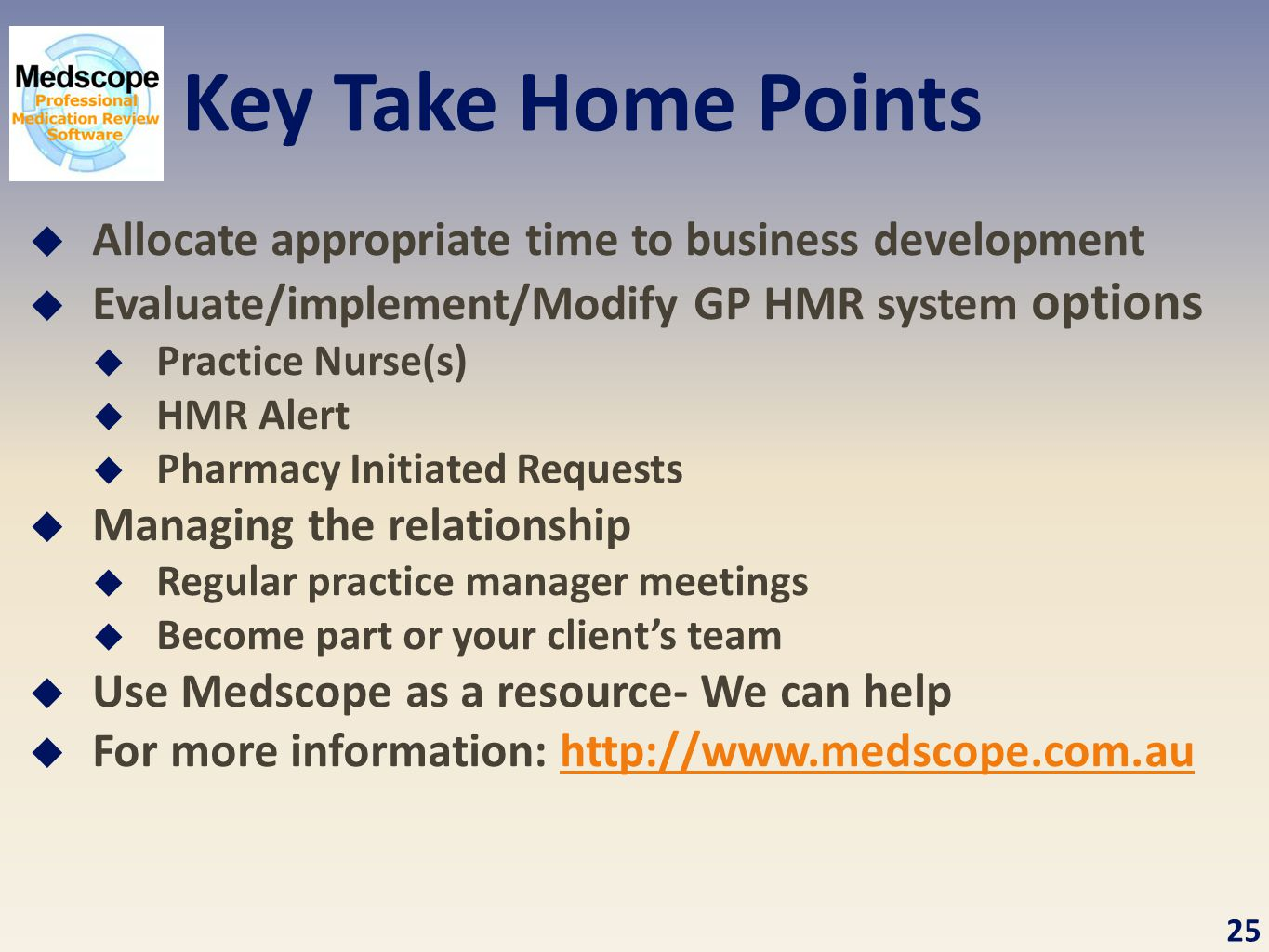 Key Take Home Points  Allocate appropriate time to business development  Evaluate/implement/Modify GP HMR system options  Practice Nurse(s)  HMR Alert  Pharmacy Initiated Requests  Managing the relationship  Regular practice manager meetings  Become part or your client's team  Use Medscope as a resource- We can help  For more information: http://www.medscope.com.auhttp://www.medscope.com.au 25