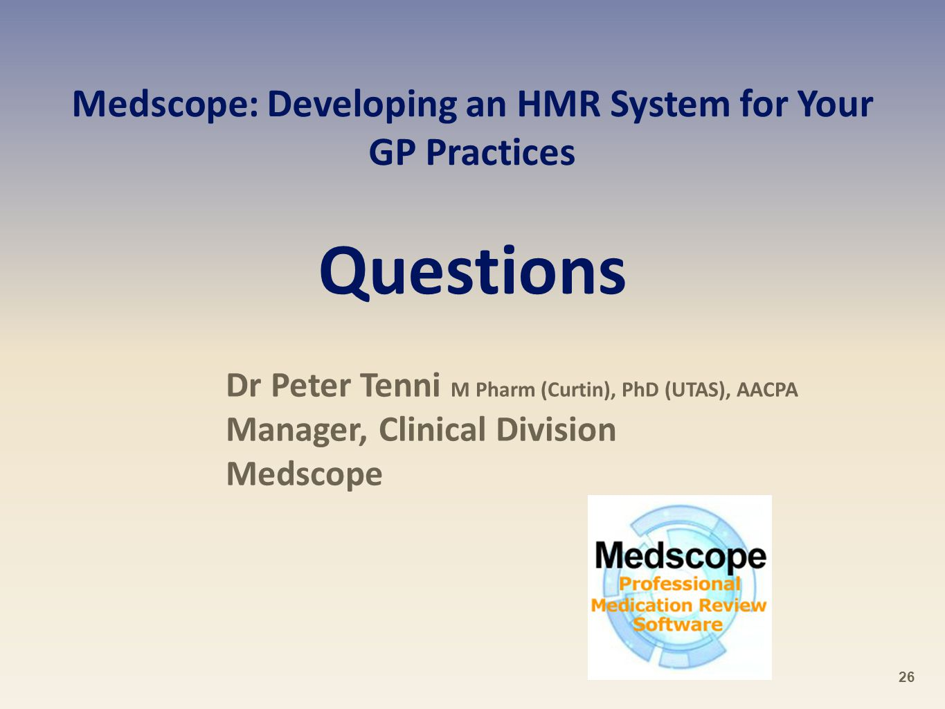 Medscope: Developing an HMR System for Your GP Practices Questions Dr Peter Tenni M Pharm (Curtin), PhD (UTAS), AACPA Manager, Clinical Division Medscope 26