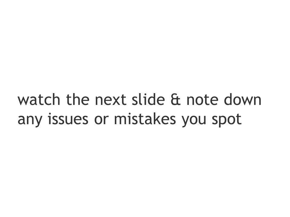watch the next slide & note down any issues or mistakes you spot