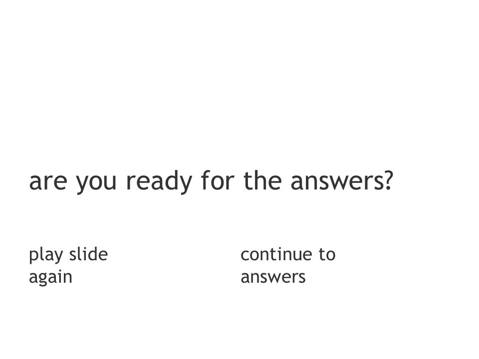 are you ready for the answers play slide again continue to answers