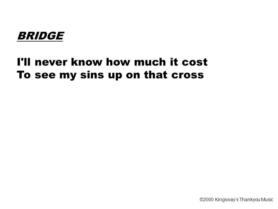 BRIDGE I ll never know how much it cost To see my sins up on that cross ©2000 Kingsway's Thankyou Music