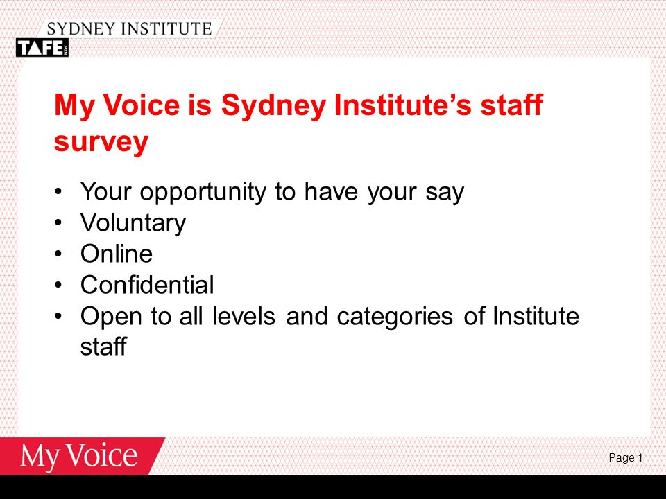 My Voice is Sydney Institute's staff survey Your opportunity to have your say Voluntary Online Confidential Open to all levels and categories of Institute staff Page 1
