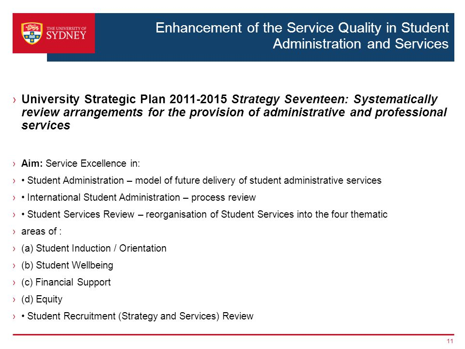 Enhancement of the Service Quality in Student Administration and Services ›University Strategic Plan 2011-2015 Strategy Seventeen: Systematically review arrangements for the provision of administrative and professional services ›Aim: Service Excellence in: › Student Administration – model of future delivery of student administrative services › International Student Administration – process review › Student Services Review – reorganisation of Student Services into the four thematic ›areas of : ›(a) Student Induction / Orientation ›(b) Student Wellbeing ›(c) Financial Support ›(d) Equity › Student Recruitment (Strategy and Services) Review 11