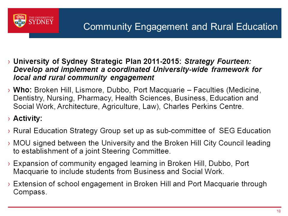 Community Engagement and Rural Education ›University of Sydney Strategic Plan 2011-2015: Strategy Fourteen: Develop and implement a coordinated University-wide framework for local and rural community engagement ›Who: Broken Hill, Lismore, Dubbo, Port Macquarie – Faculties (Medicine, Dentistry, Nursing, Pharmacy, Health Sciences, Business, Education and Social Work, Architecture, Agriculture, Law), Charles Perkins Centre.