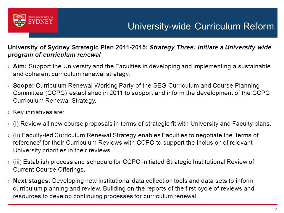 University-wide Curriculum Reform University of Sydney Strategic Plan 2011-2015: Strategy Three: Initiate a University wide program of curriculum renewal ›Aim: Support the University and the Faculties in developing and implementing a sustainable and coherent curriculum renewal strategy.