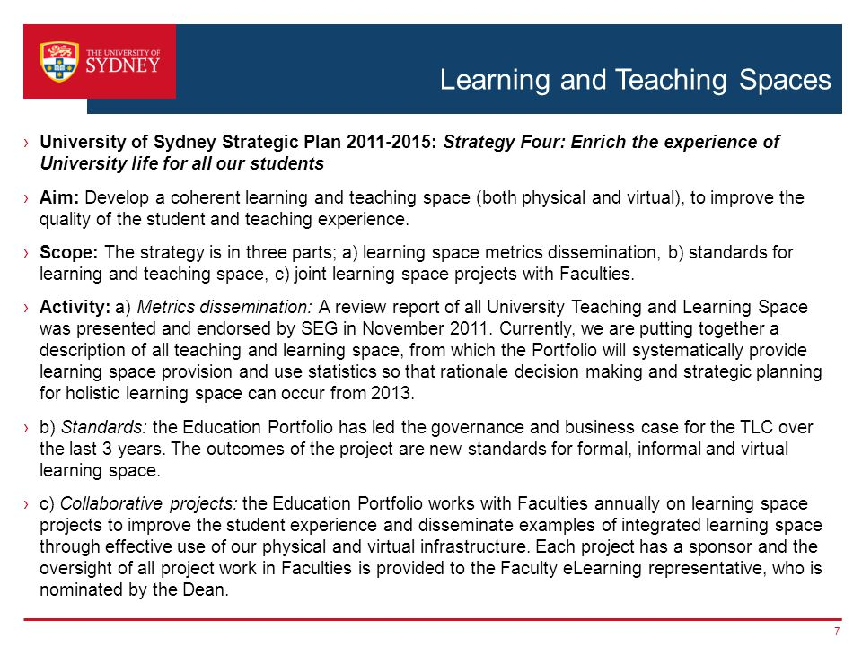 Learning and Teaching Spaces ›University of Sydney Strategic Plan 2011-2015: Strategy Four: Enrich the experience of University life for all our students ›Aim: Develop a coherent learning and teaching space (both physical and virtual), to improve the quality of the student and teaching experience.