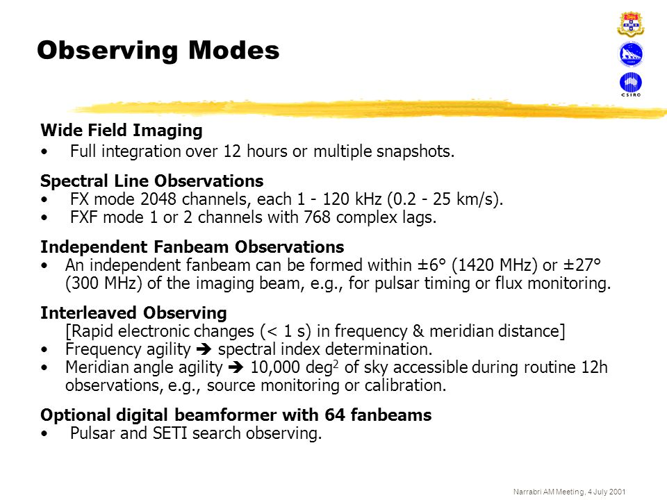 Narrabri AM Meeting, 4 July 2001 Observing Modes Wide Field Imaging Full integration over 12 hours or multiple snapshots. Spectral Line Observations F