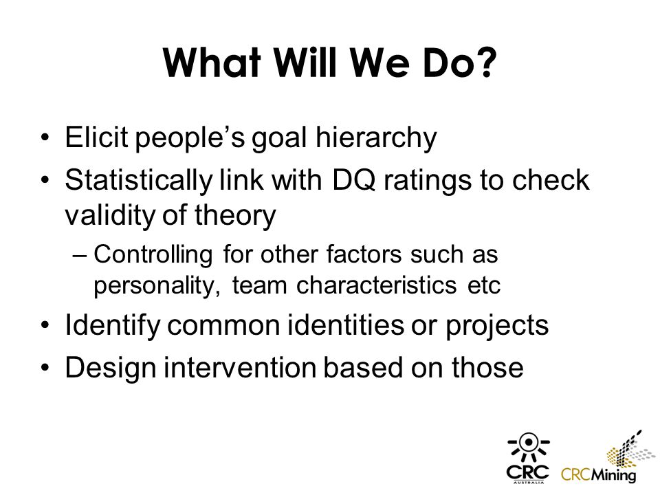 What Will We Do? Elicit people's goal hierarchy Statistically link with DQ ratings to check validity of theory –Controlling for other factors such as