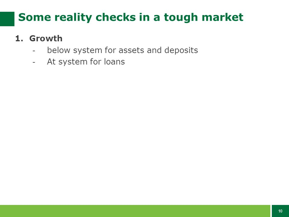 10 Some reality checks in a tough market 1.Growth - below system for assets and deposits - At system for loans