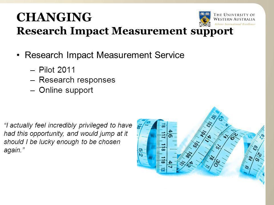 CHANGING Research Impact Measurement support Research Impact Measurement Service –Pilot 2011 –Research responses –Online support I actually feel incredibly privileged to have had this opportunity, and would jump at it should I be lucky enough to be chosen again.