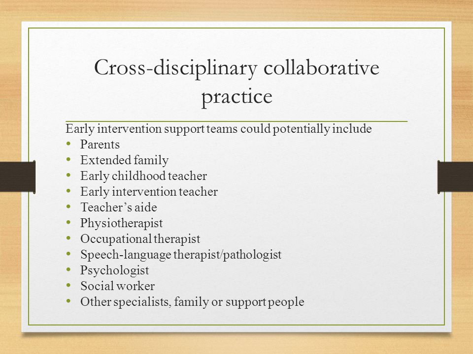Cross-disciplinary collaborative practice Early intervention support teams could potentially include Parents Extended family Early childhood teacher Early intervention teacher Teacher's aide Physiotherapist Occupational therapist Speech-language therapist/pathologist Psychologist Social worker Other specialists, family or support people
