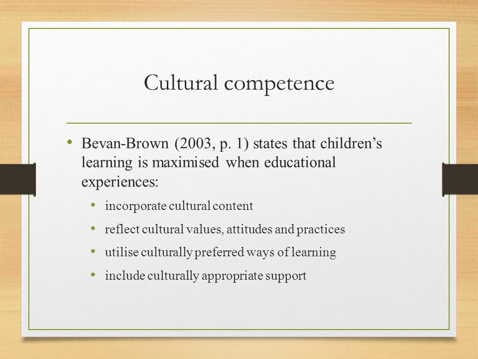 Cultural competence Bevan-Brown (2003, p. 1) states that children's learning is maximised when educational experiences: incorporate cultural content r