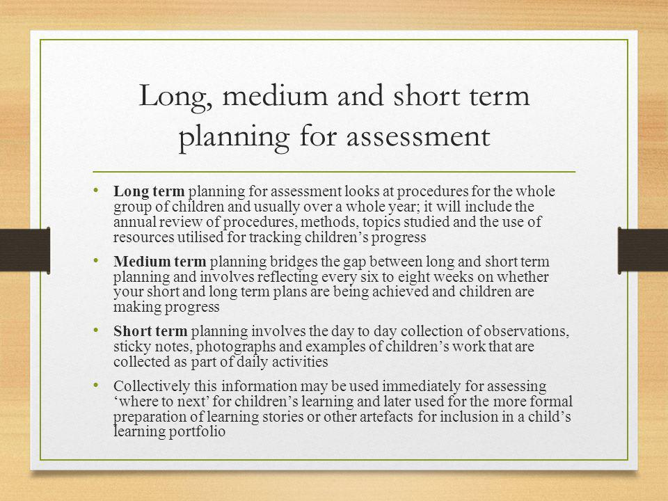 Long, medium and short term planning for assessment Long term planning for assessment looks at procedures for the whole group of children and usually