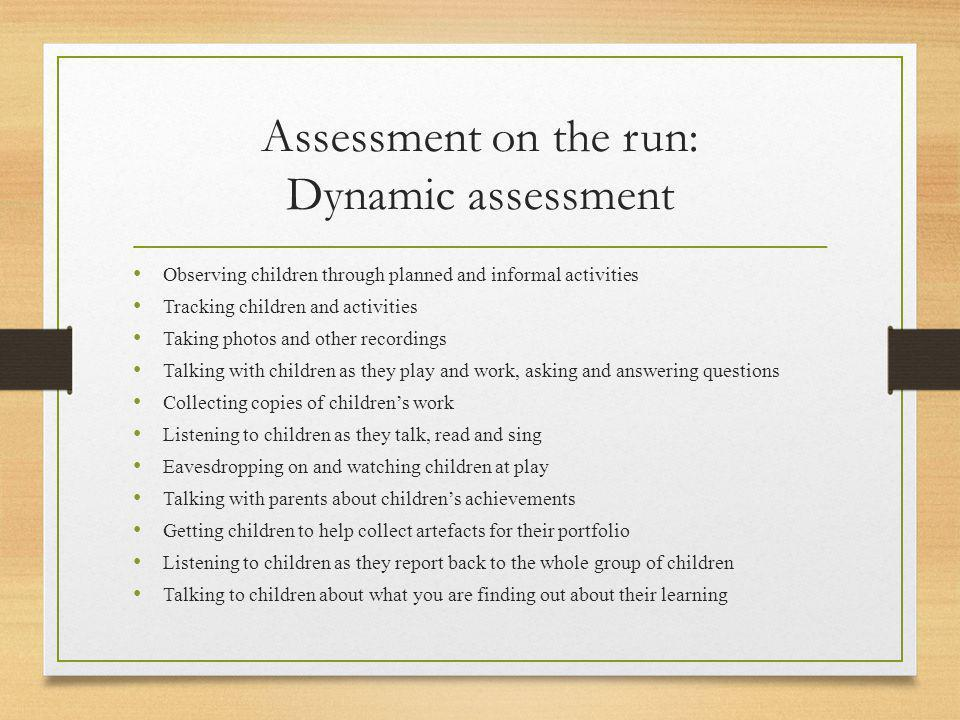 Assessment on the run: Dynamic assessment Observing children through planned and informal activities Tracking children and activities Taking photos an