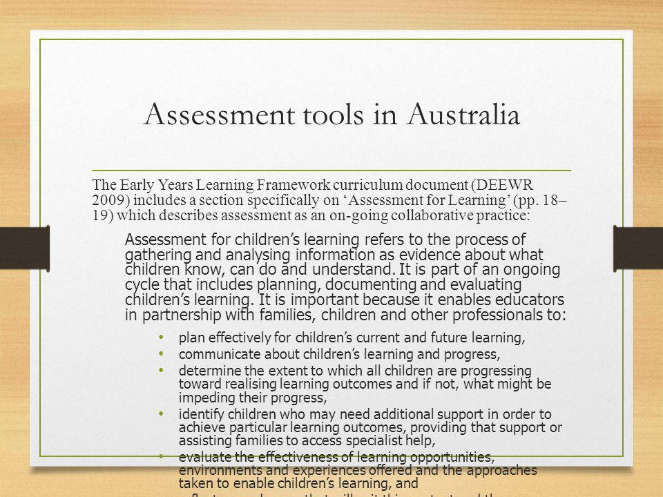 Assessment tools in Australia The Early Years Learning Framework curriculum document (DEEWR 2009) includes a section specifically on 'Assessment for L