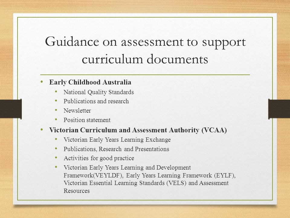 Early Childhood Australia National Quality Standards Publications and research Newsletter Position statement Victorian Curriculum and Assessment Authority (VCAA) Victorian Early Years Learning Exchange Publications, Research and Presentations Activities for good practice Victorian Early Years Learning and Development Framework(VEYLDF), Early Years Learning Framework (EYLF), Victorian Essential Learning Standards (VELS) and Assessment Resources Guidance on assessment to support curriculum documents