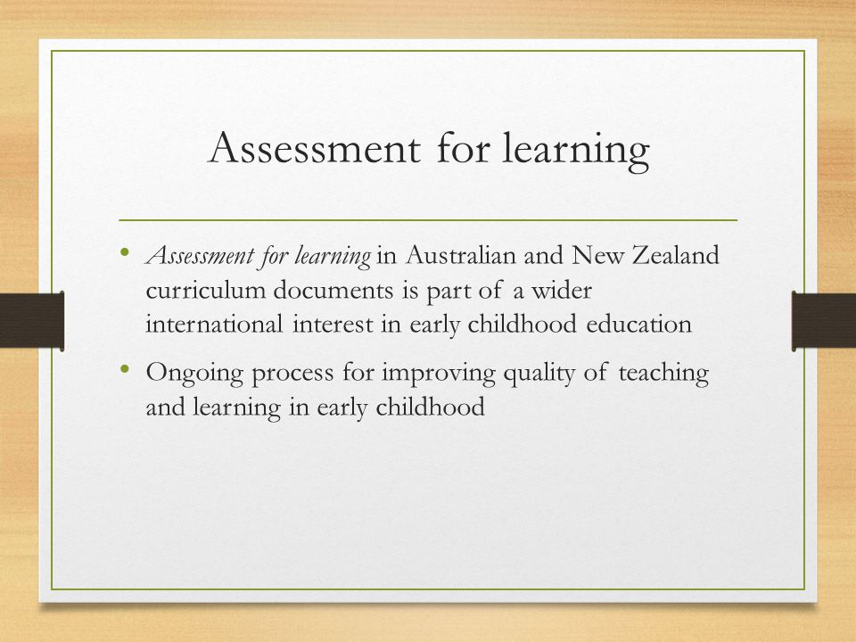Assessment for learning Assessment for learning in Australian and New Zealand curriculum documents is part of a wider international interest in early childhood education Ongoing process for improving quality of teaching and learning in early childhood