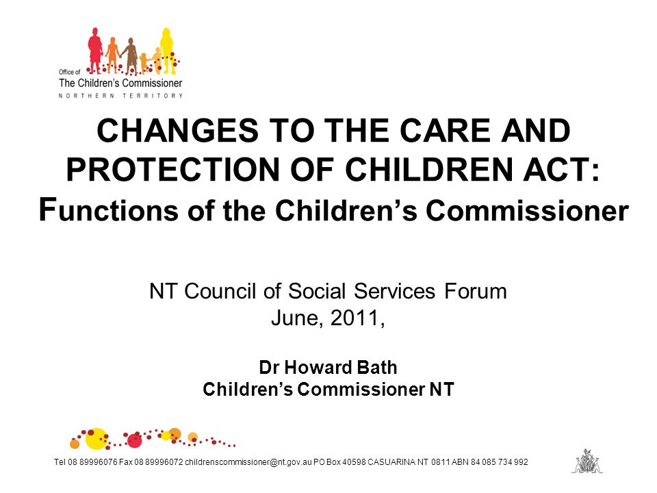 Tel 08 89996076 Fax 08 89996072 childrenscommissioner@nt.gov.au PO Box 40598 CASUARINA NT 0811 ABN 84 085 734 992 CHANGES TO THE CARE AND PROTECTION OF CHILDREN ACT: F unctions of the Children's Commissioner NT Council of Social Services Forum June, 2011, Dr Howard Bath Children's Commissioner NT
