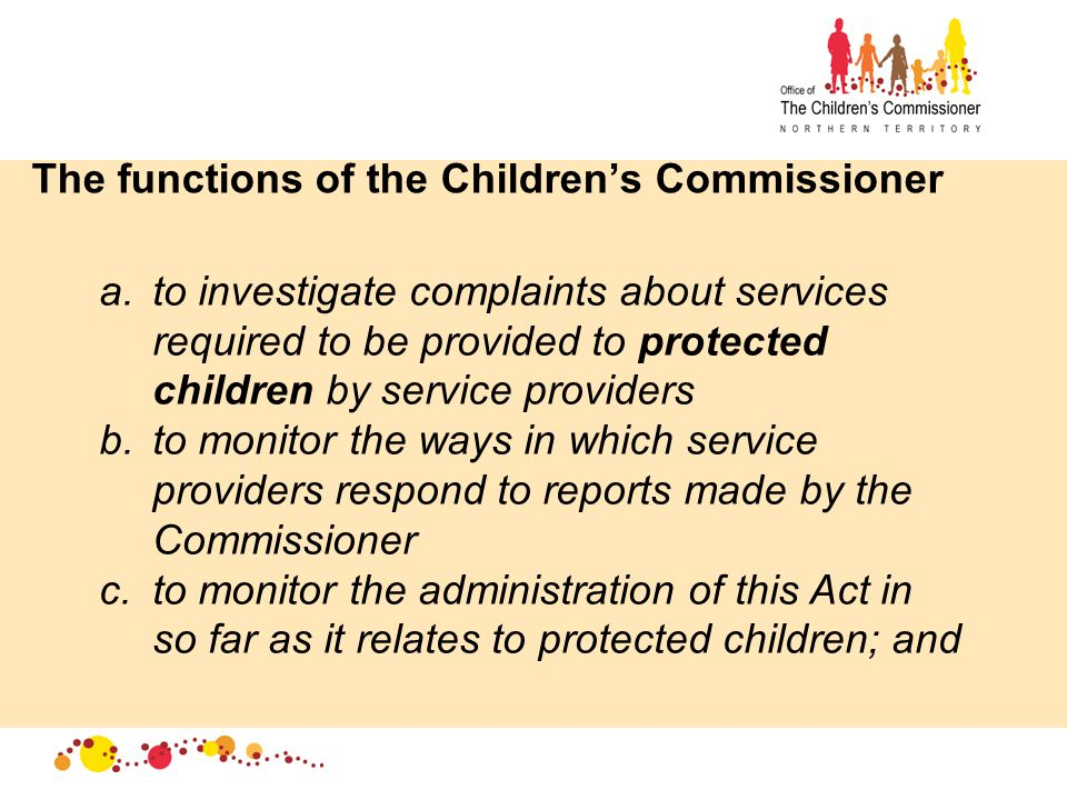 The functions of the Children's Commissioner a.to investigate complaints about services required to be provided to protected children by service providers b.to monitor the ways in which service providers respond to reports made by the Commissioner c.to monitor the administration of this Act in so far as it relates to protected children; and