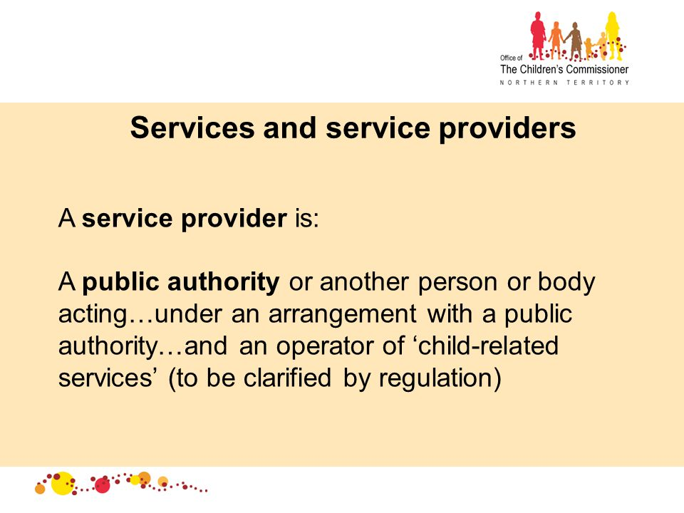 Services and service providers A service provider is: A public authority or another person or body acting…under an arrangement with a public authority…and an operator of 'child-related services' (to be clarified by regulation)