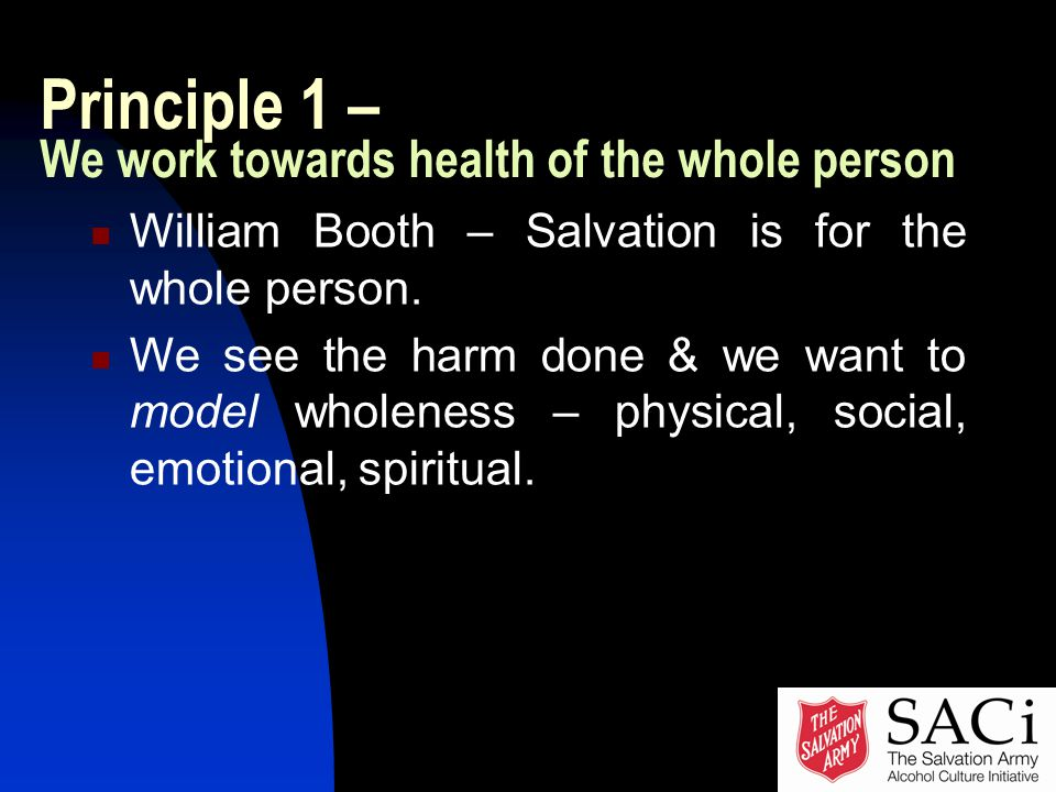 Principle 1 – We work towards health of the whole person William Booth – Salvation is for the whole person.