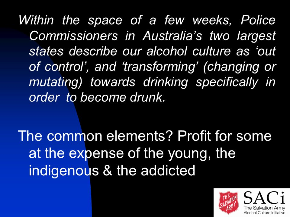 Within the space of a few weeks, Police Commissioners in Australia's two largest states describe our alcohol culture as 'out of control', and 'transforming' (changing or mutating) towards drinking specifically in order to become drunk.