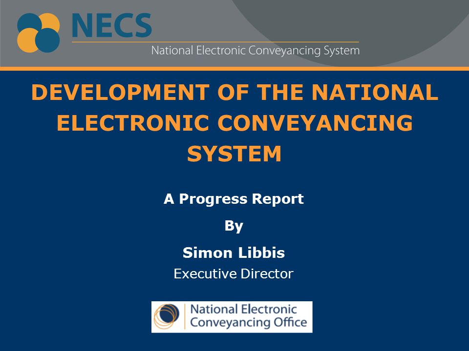DEVELOPMENT OF THE NATIONAL ELECTRONIC CONVEYANCING SYSTEM A Progress Report By Simon Libbis Executive Director