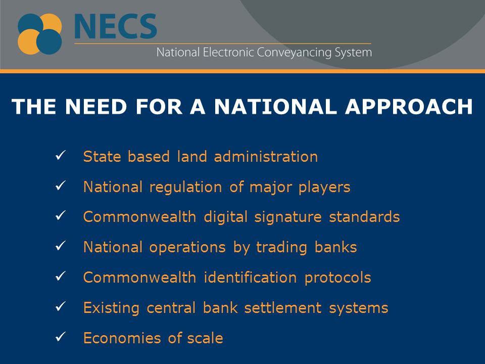 THE NEED FOR A NATIONAL APPROACH State based land administration National regulation of major players Commonwealth digital signature standards National operations by trading banks Commonwealth identification protocols Existing central bank settlement systems Economies of scale