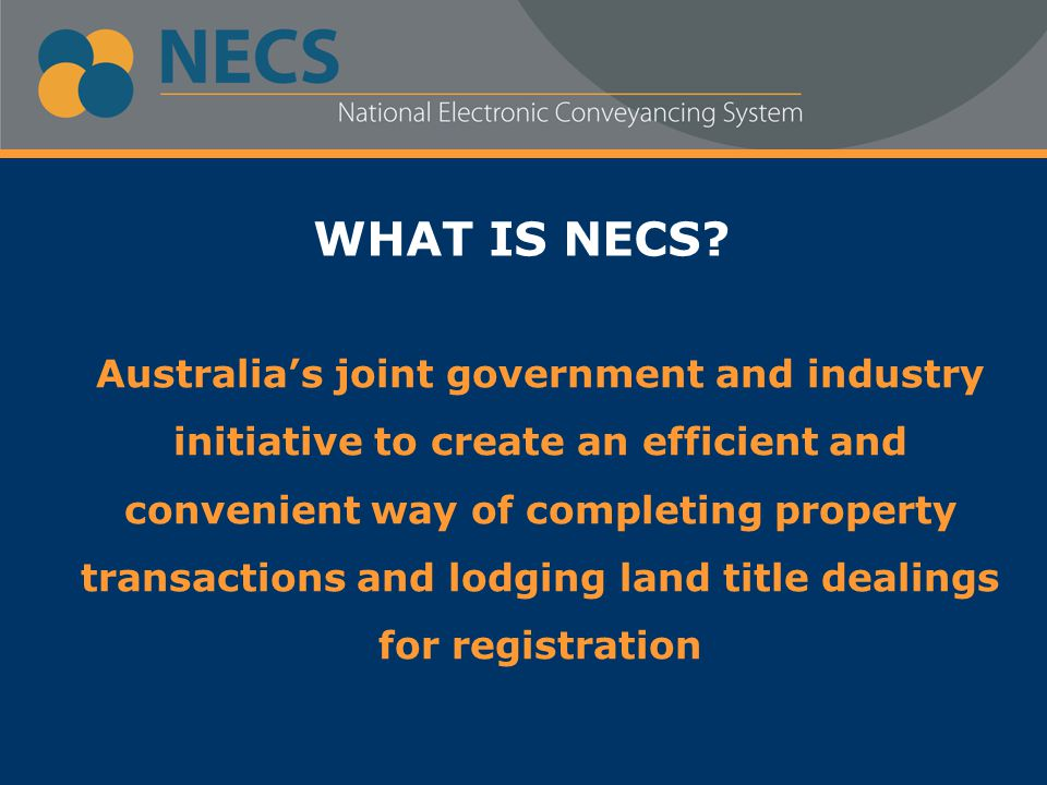 WHAT IS NECS? Australia's joint government and industry initiative to create an efficient and convenient way of completing property transactions and l