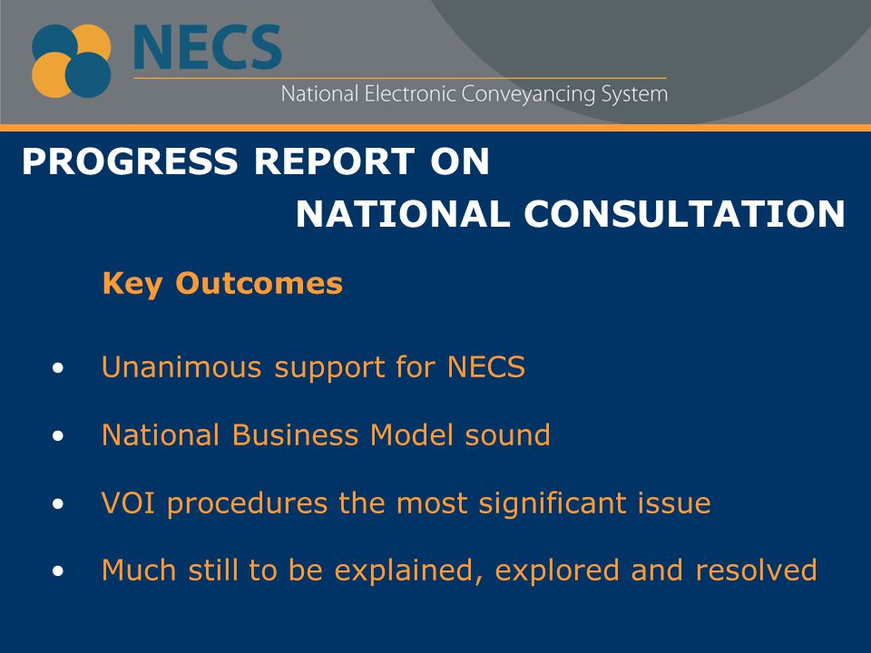 PROGRESS REPORT ON NATIONAL CONSULTATION Unanimous support for NECS National Business Model sound VOI procedures the most significant issue Much still to be explained, explored and resolved Key Outcomes