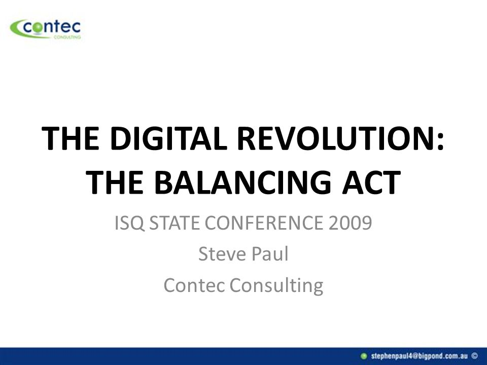 THE DIGITAL REVOLUTION: THE BALANCING ACT ISQ STATE CONFERENCE 2009 Steve Paul Contec Consulting