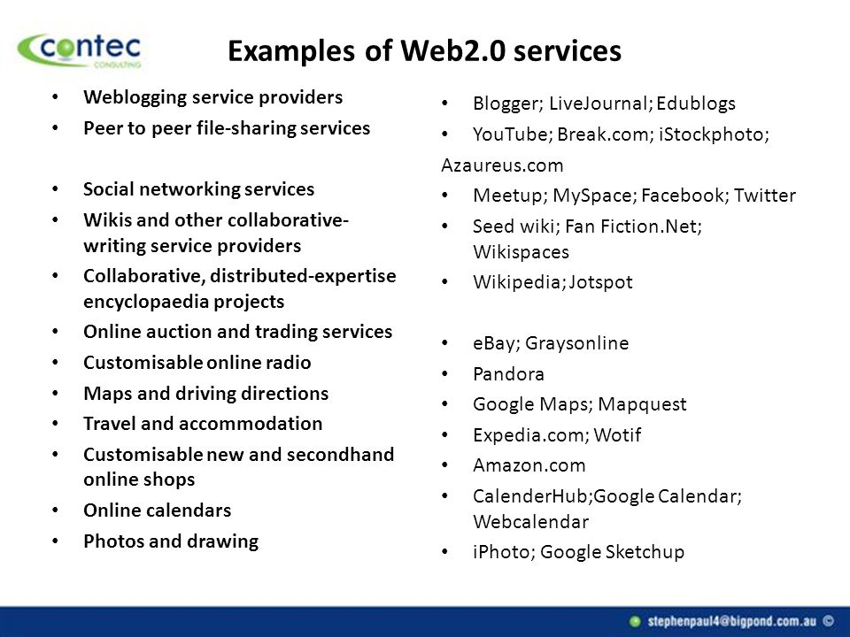 Examples of Web2.0 services Weblogging service providers Peer to peer file-sharing services Social networking services Wikis and other collaborative- writing service providers Collaborative, distributed-expertise encyclopaedia projects Online auction and trading services Customisable online radio Maps and driving directions Travel and accommodation Customisable new and secondhand online shops Online calendars Photos and drawing Blogger; LiveJournal; Edublogs YouTube; Break.com; iStockphoto; Azaureus.com Meetup; MySpace; Facebook; Twitter Seed wiki; Fan Fiction.Net; Wikispaces Wikipedia; Jotspot eBay; Graysonline Pandora Google Maps; Mapquest Expedia.com; Wotif Amazon.com CalenderHub;Google Calendar; Webcalendar iPhoto; Google Sketchup