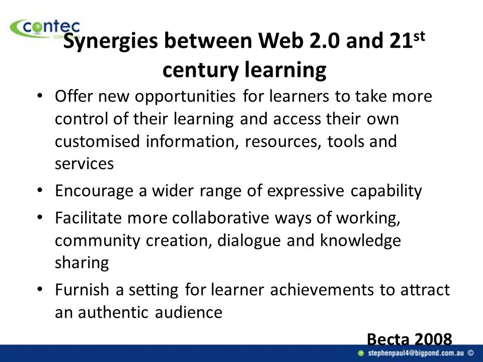 Synergies between Web 2.0 and 21 st century learning Offer new opportunities for learners to take more control of their learning and access their own customised information, resources, tools and services Encourage a wider range of expressive capability Facilitate more collaborative ways of working, community creation, dialogue and knowledge sharing Furnish a setting for learner achievements to attract an authentic audience Becta 2008