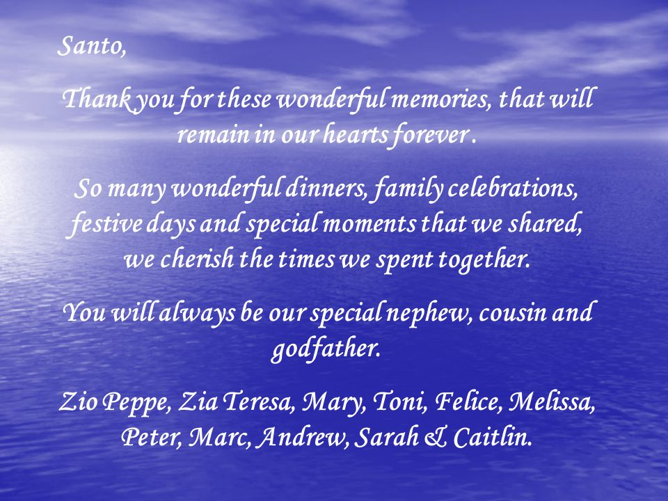 Santo, Thank you for these wonderful memories, that will remain in our hearts forever. So many wonderful dinners, family celebrations, festive days an