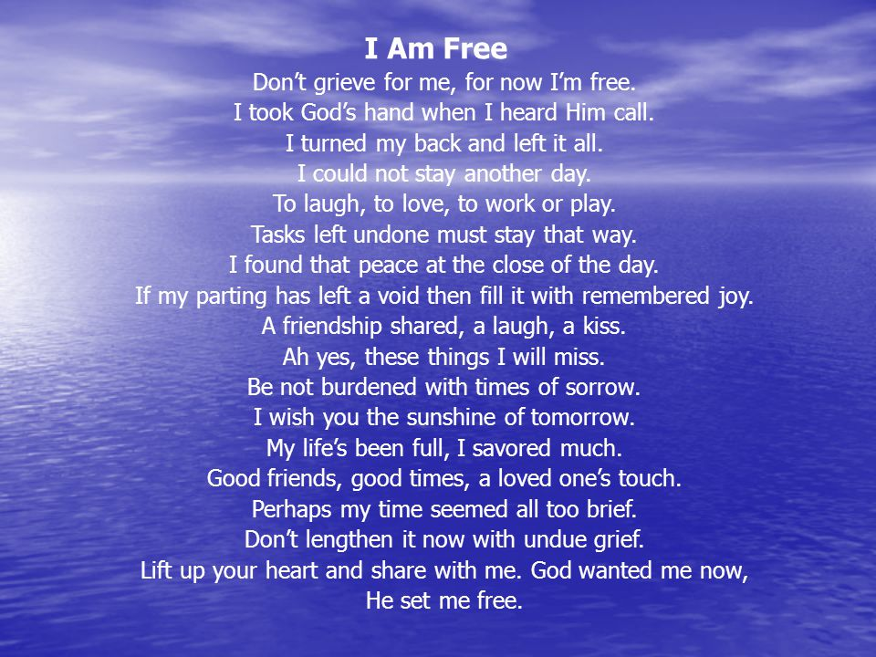 I Am Free Don't grieve for me, for now I'm free. I took God's hand when I heard Him call. I turned my back and left it all. I could not stay another d
